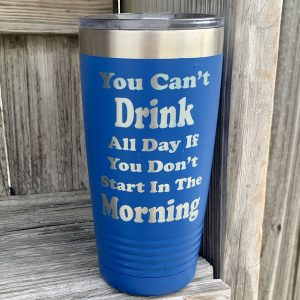 You Can't Drink All Day Tumbler